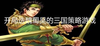 开局选魏蜀吴的三国策略游戏